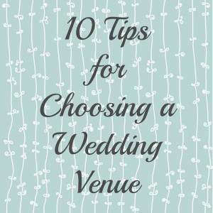 10 Tips for Choosing a Wedding Venue- Love, Pasta and a Tool Belt