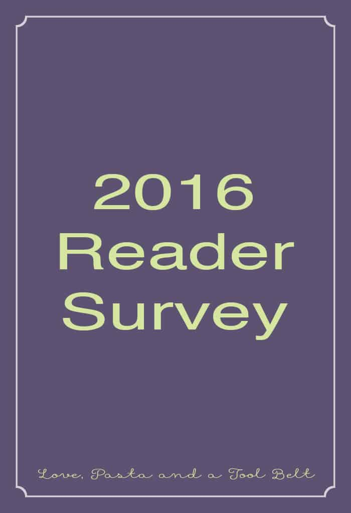We want to hear from you our readers about what you want to see here in our 2016 Reader Survey!- Love, Pasta and a Tool Belt